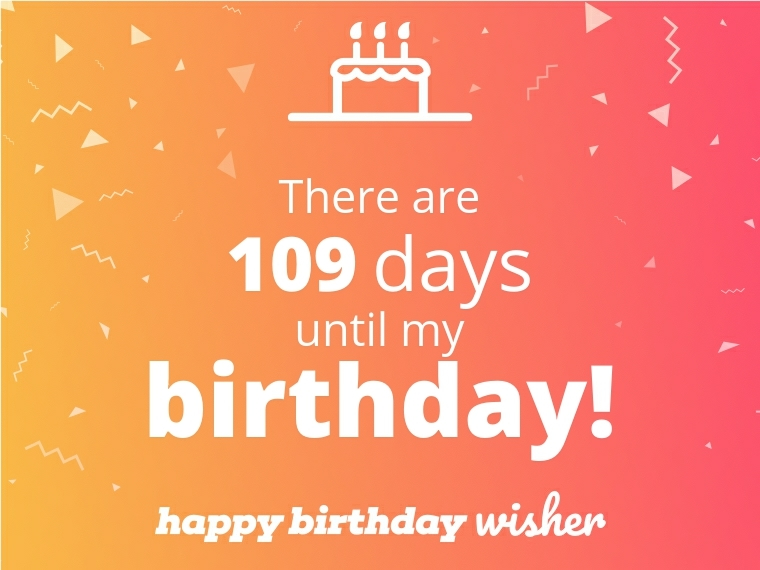 There are 109 days until my birthday!