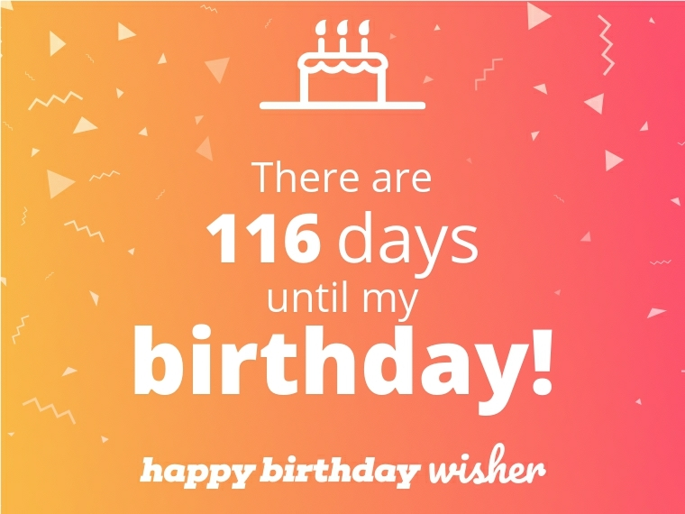 There are 116 days until my birthday!