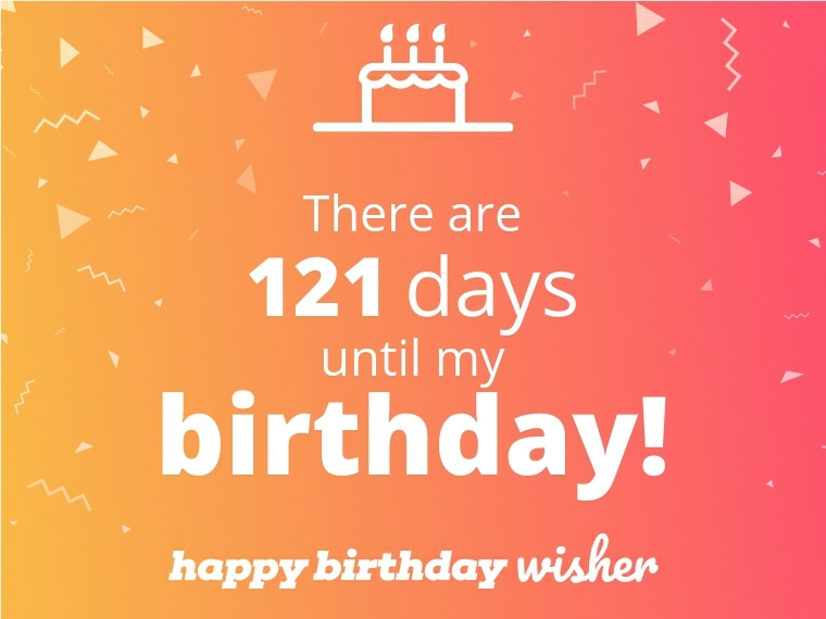 There are 121 days until my birthday!