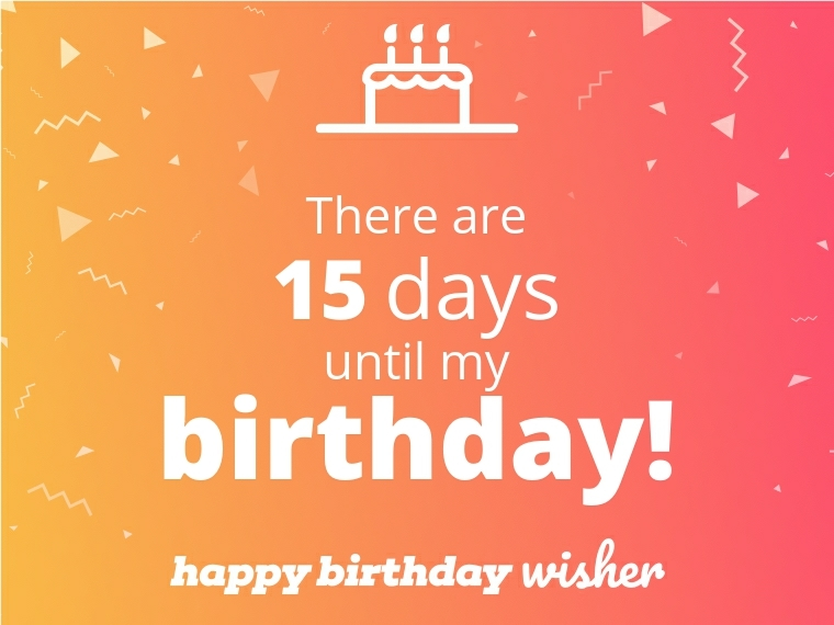 There are 15 days until my birthday!