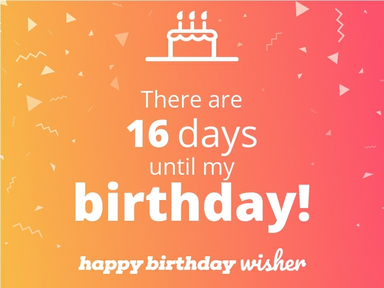There are 16 days until my birthday!
