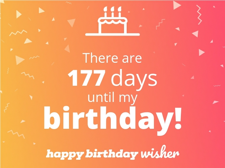There are 177 days until my birthday!