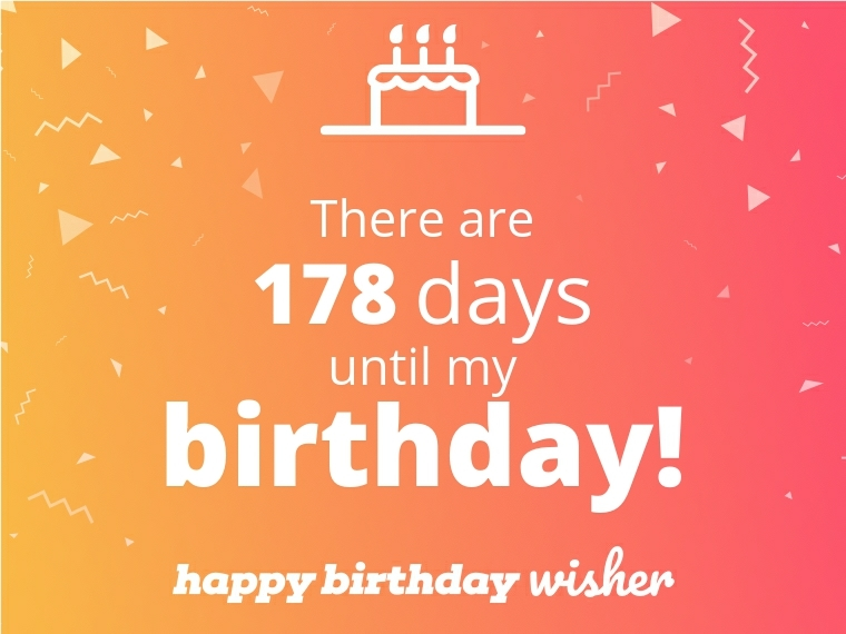 There are 178 days until my birthday!