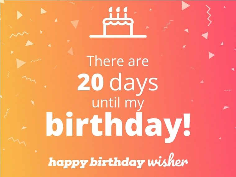 There are 20 days until my birthday!