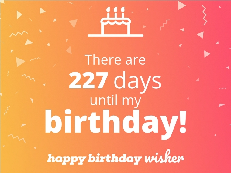 There are 227 days until my birthday!