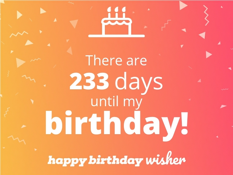 There are 233 days until my birthday!