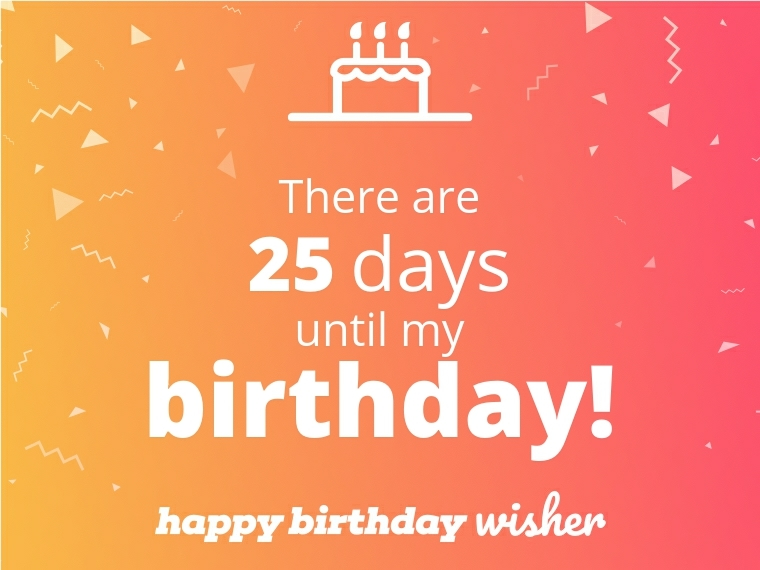 There are 25 days until my birthday!
