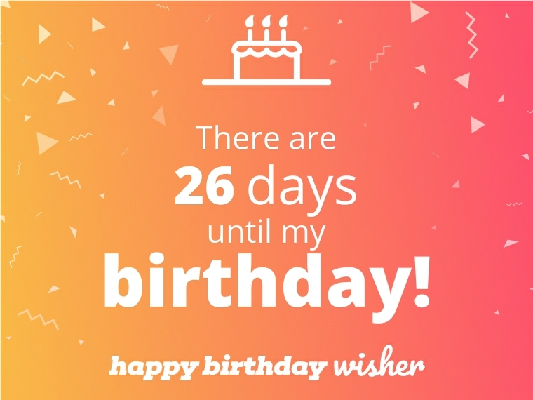There are 26 days until my birthday!