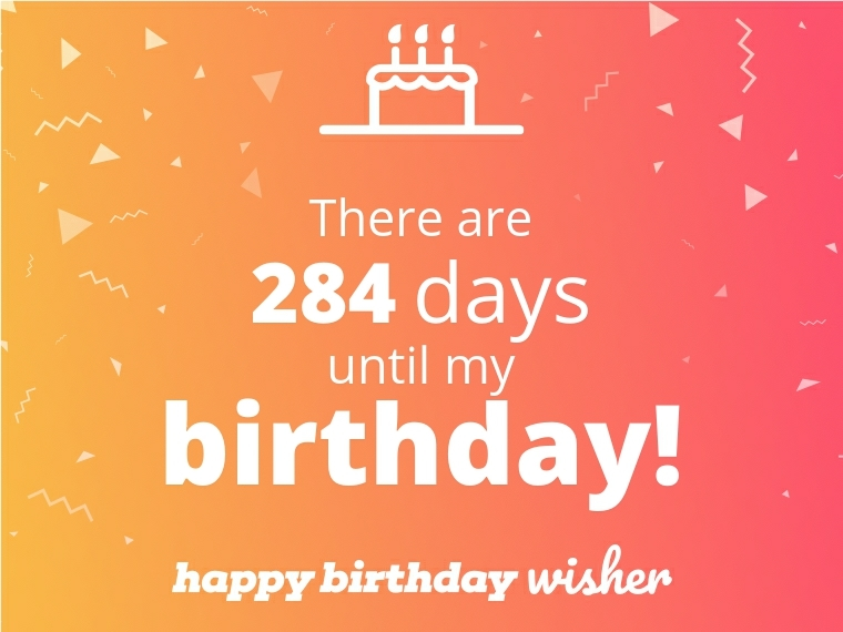 There are 284 days until my birthday!