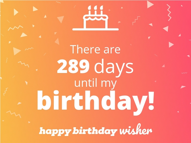 There are 289 days until my birthday!