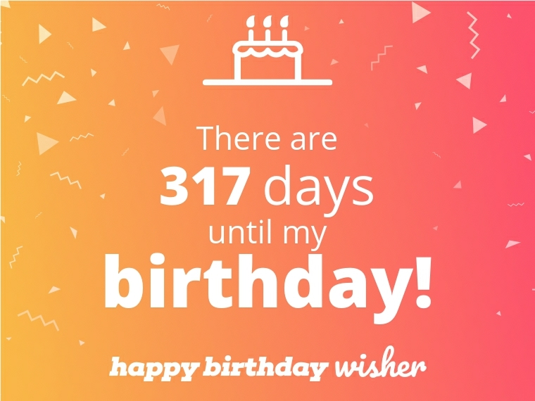 There are 317 days until my birthday!