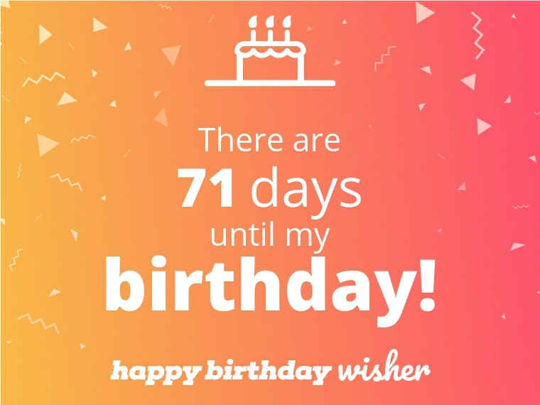 There are 71 days until my birthday!
