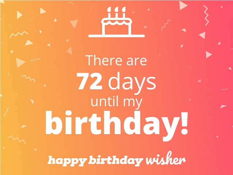 There are 72 days until my birthday!