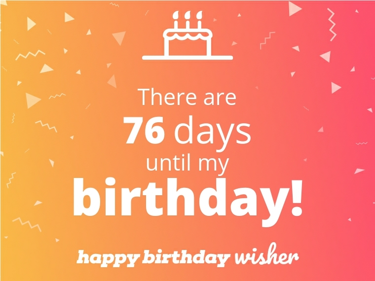 There are 76 days until my birthday!