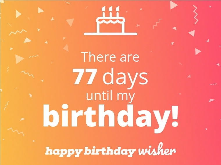 There are 77 days until my birthday!