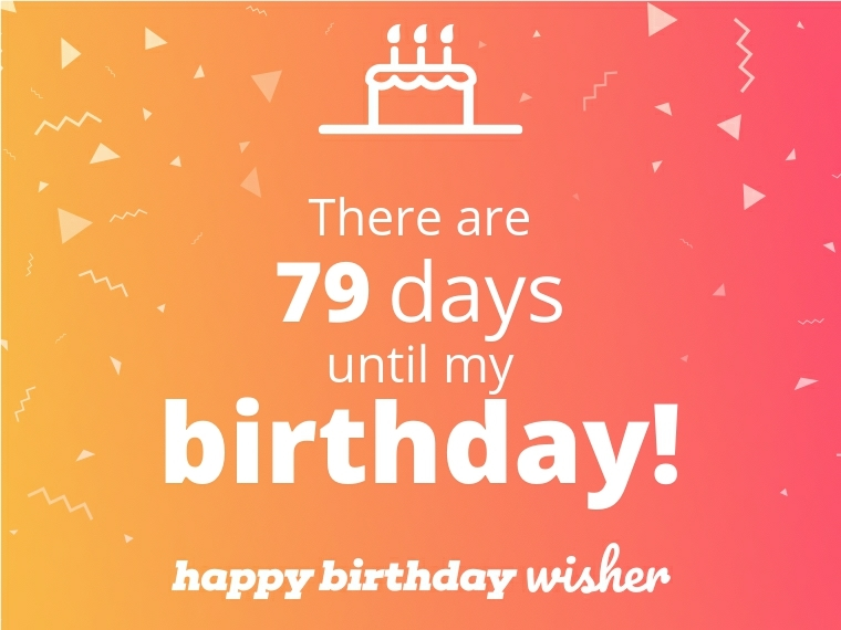 There are 79 days until my birthday!