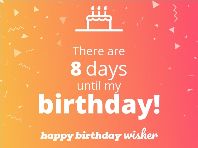 There are 8 days until my birthday!