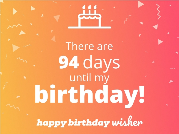 There are 94 days until my birthday!
