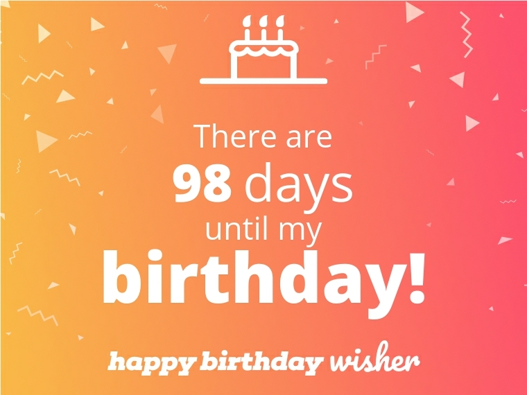 There are 98 days until my birthday!